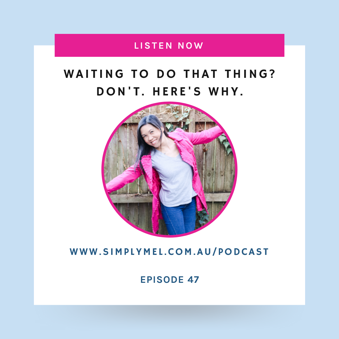 Episode 47: Waiting to do that thing? Don't. Here's Why.